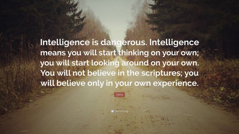 """Osho Quote: """"Intelligence is dangerous. Intelligence means you will start thinking on your own; you will start looking around on your own. You will not believe in the scriptures; you will believe only in your own experience."""""""