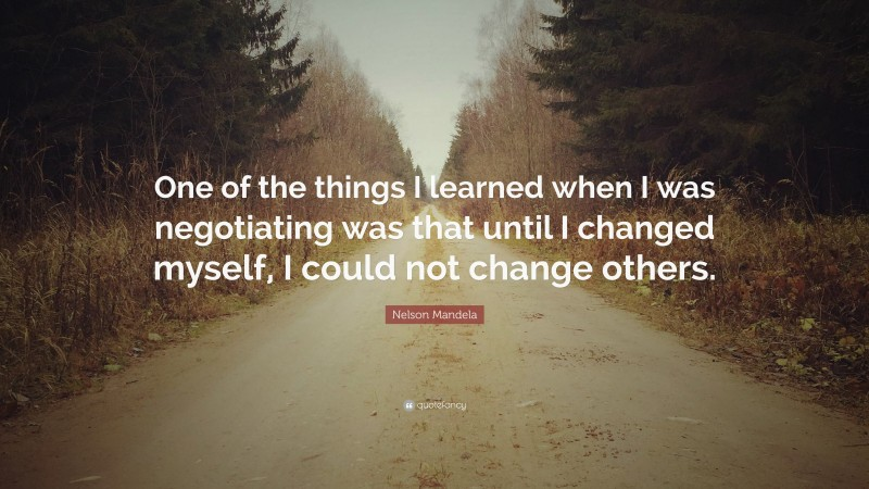"""Nelson Mandela Quote: """"One of the things I learned when I was negotiating was that until I changed myself, I could not change others."""""""