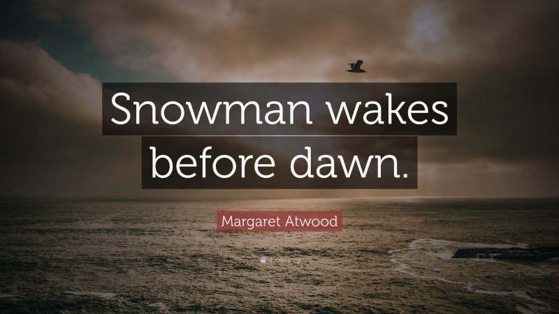 """Margaret Atwood Quote: """"Snowman wakes before dawn."""""""