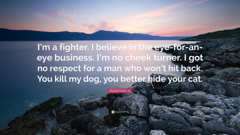 """Muhammad Ali Quote: """"I'm a fighter. I believe in the eye-for-an-eye business. I'm no cheek turner. I got no respect for a man who won't hit back. You kill my dog, you better hide your cat."""""""