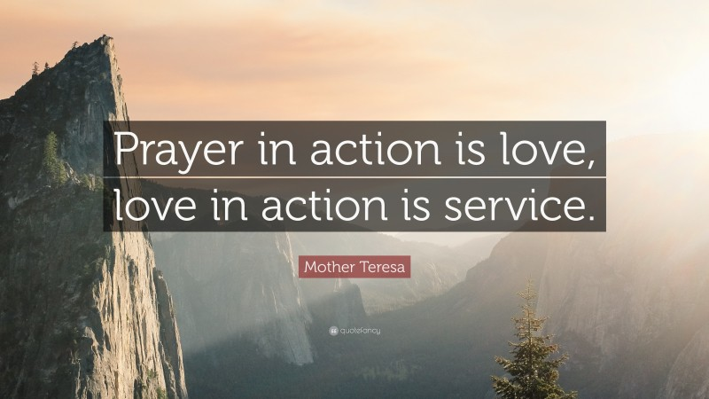 """Mother Teresa Quote: """"Prayer in action is love, love in action is service."""""""