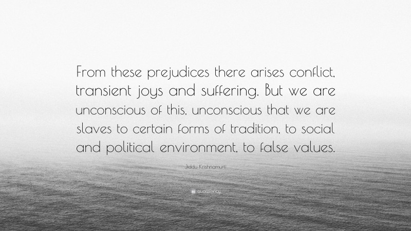 """Jiddu Krishnamurti Quote: """"From these prejudices there arises conflict, transient joys and suffering. But we are unconscious of this, unconscious that we are slaves to certain forms of tradition, to social and political environment, to false values."""""""