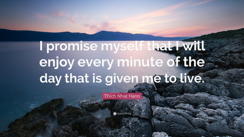 """Thich Nhat Hanh Quote: """"I promise myself that I will enjoy every minute of the day that is given me to live."""""""