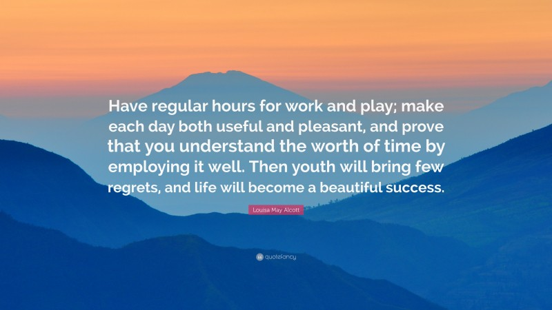 """Louisa May Alcott Quote: """"Have regular hours for work and play; make each day both useful and pleasant, and prove that you understand the worth of time by employing it well. Then youth will bring few regrets, and life will become a beautiful success."""""""