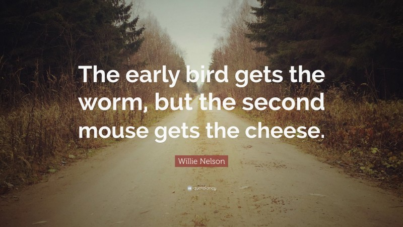 """Willie Nelson Quote: """"The early bird gets the worm, but the second mouse gets the cheese."""""""