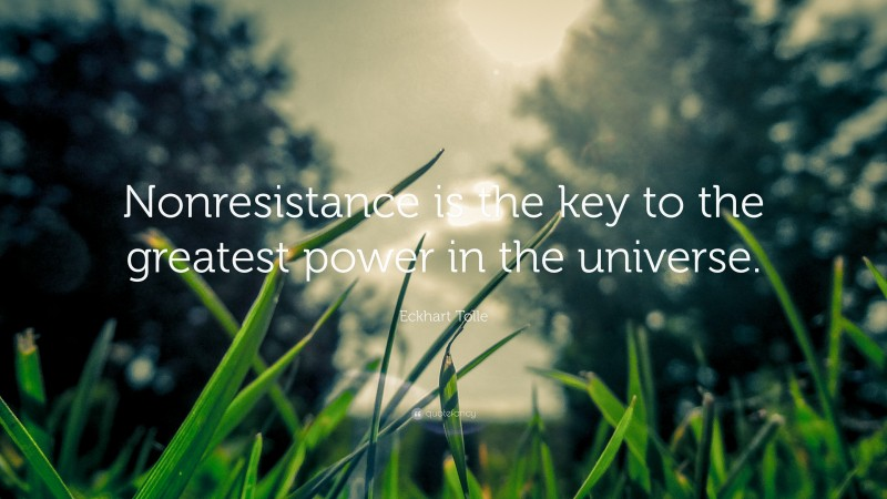 """Eckhart Tolle Quote: """"Nonresistance is the key to the greatest power in the universe."""""""
