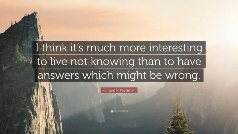 """Richard P. Feynman Quote: """"I think it's much more interesting to live not knowing than to have answers which might be wrong."""""""