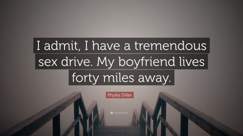 """Phyllis Diller Quote: """"I admit, I have a tremendous sex drive. My boyfriend lives forty miles away."""""""