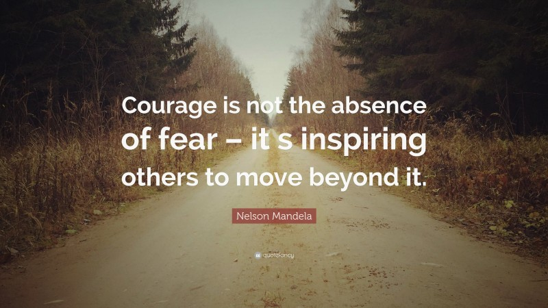 """Nelson Mandela Quote: """"Courage is not the absence of fear – it s inspiring others to move beyond it."""""""