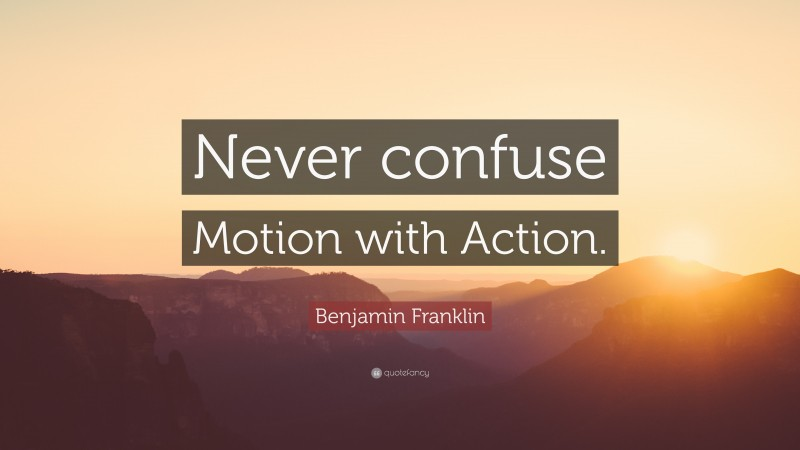 """Benjamin Franklin Quote: """"Never confuse Motion with Action."""""""