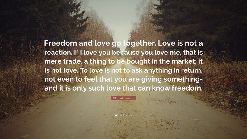 """Jiddu Krishnamurti Quote: """"Freedom and love go together. Love is not a reaction. If I love you because you love me, that is mere trade, a thing to be bought in the market; it is not love. To love is not to ask anything in return, not even to feel that you are giving something- and it is only such love that can know freedom."""""""