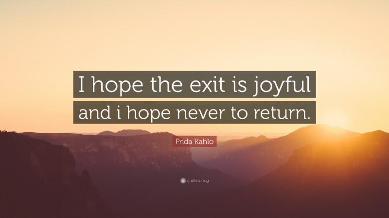 "Frida Kahlo Quote: ""I hope the exit is joyful and i hope never to return."""