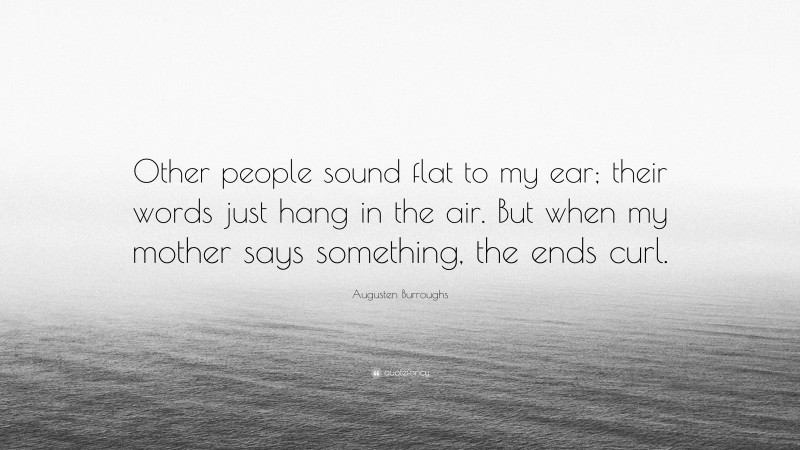 """Augusten Burroughs Quote: """"Other people sound flat to my ear; their words just hang in the air. But when my mother says something, the ends curl."""""""