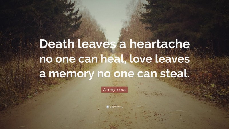 """Anonymous Quote: """"Death leaves a heartache no one can heal, love leaves a memory no one can steal."""""""