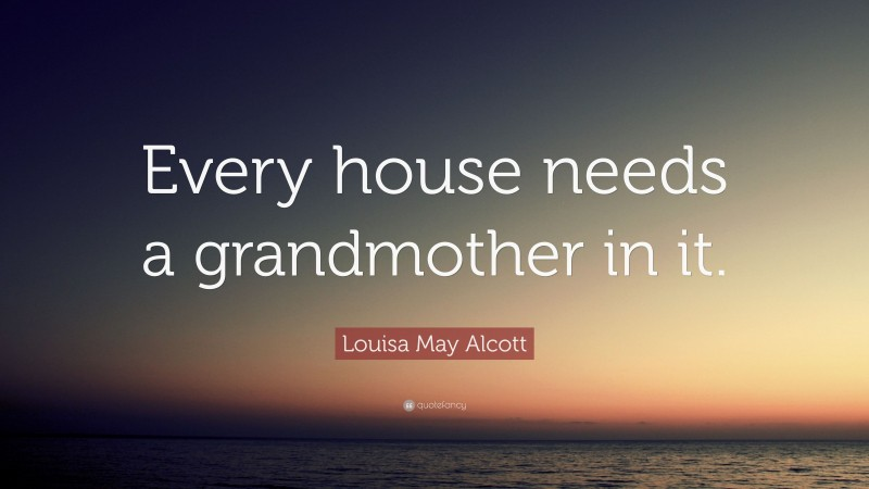 """Louisa May Alcott Quote: """"Every house needs a grandmother in it."""""""