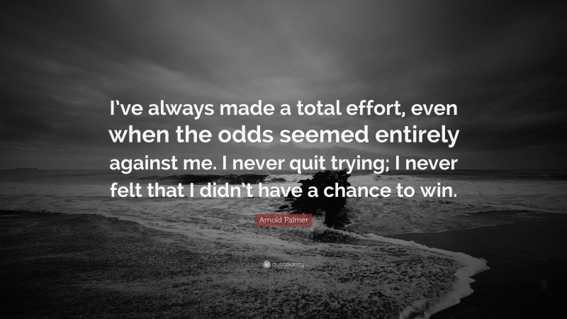 """Arnold Palmer Quote: """"I've always made a total effort, even when the odds seemed entirely against me. I never quit trying; I never felt that I didn't have a chance to win."""""""