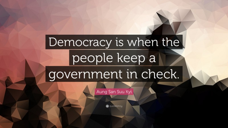 """Aung San Suu Kyi Quote: """"Democracy is when the people keep a government in check."""""""