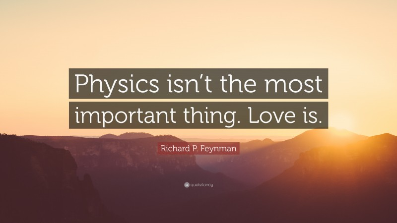 """Richard P. Feynman Quote: """"Physics isn't the most important thing. Love is."""""""