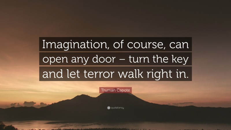 """Truman Capote Quote: """"Imagination, of course, can open any door – turn the key and let terror walk right in."""""""