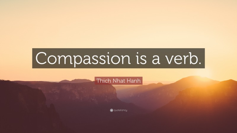 """Thich Nhat Hanh Quote: """"Compassion is a verb."""""""