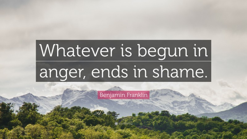 "Benjamin Franklin Quote: ""Whatever is begun in anger, ends in shame."""