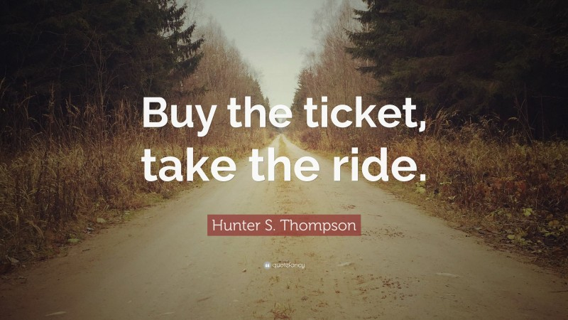 """Hunter S. Thompson Quote: """"Buy the ticket, take the ride."""""""