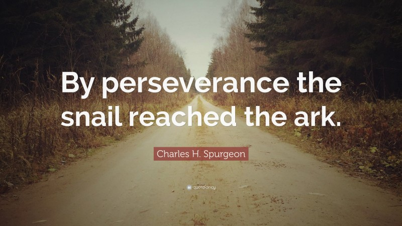 """Charles H. Spurgeon Quote: """"By perseverance the snail reached the ark."""""""