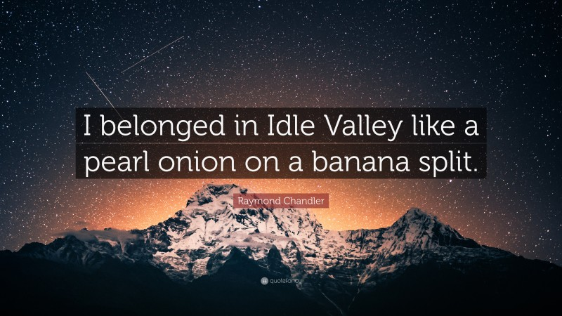 """Raymond Chandler Quote: """"I belonged in Idle Valley like a pearl onion on a banana split."""""""