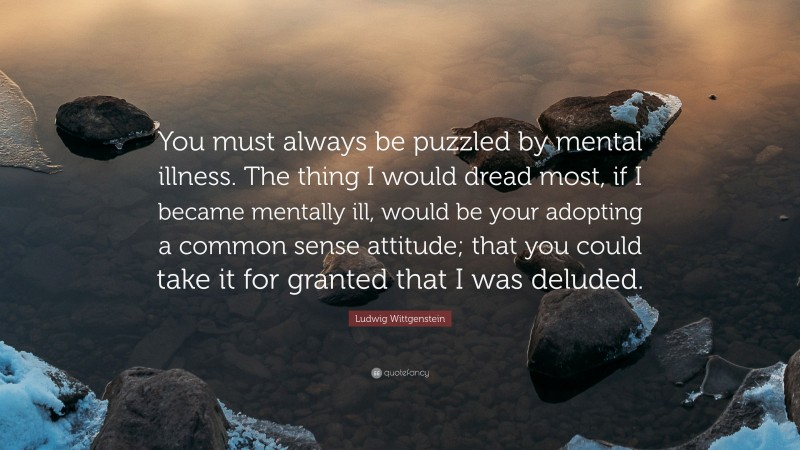 """Ludwig Wittgenstein Quote: """"You must always be puzzled by mental illness. The thing I would dread most, if I became mentally ill, would be your adopting a common sense attitude; that you could take it for granted that I was deluded."""""""
