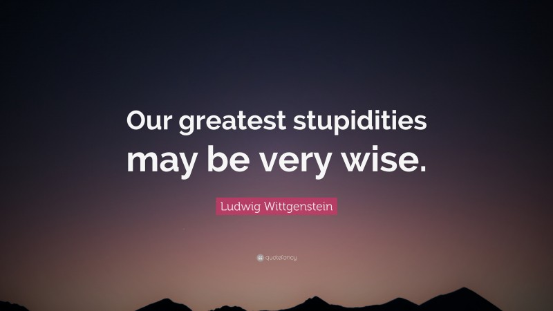"""Ludwig Wittgenstein Quote: """"Our greatest stupidities may be very wise."""""""