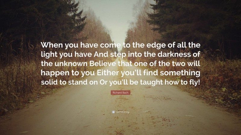 """Richard Bach Quote: """"When you have come to the edge of all the light you have And step into the darkness of the unknown Believe that one of the two will happen to you Either you'll find something solid to stand on Or you'll be taught how to fly!"""""""