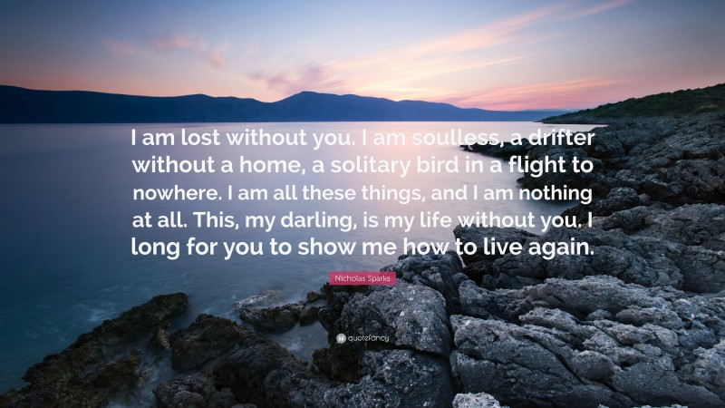"""Nicholas Sparks Quote: """"I am lost without you. I am soulless, a drifter without a home, a solitary bird in a flight to nowhere. I am all these things, and I am nothing at all. This, my darling, is my life without you. I long for you to show me how to live again."""""""