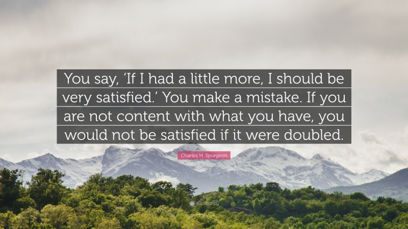 "Charles H. Spurgeon Quote: ""You say, 'If I had a little more, I should be very satisfied.' You make a mistake. If you are not content with what you have, you would not be satisfied if it were doubled."""