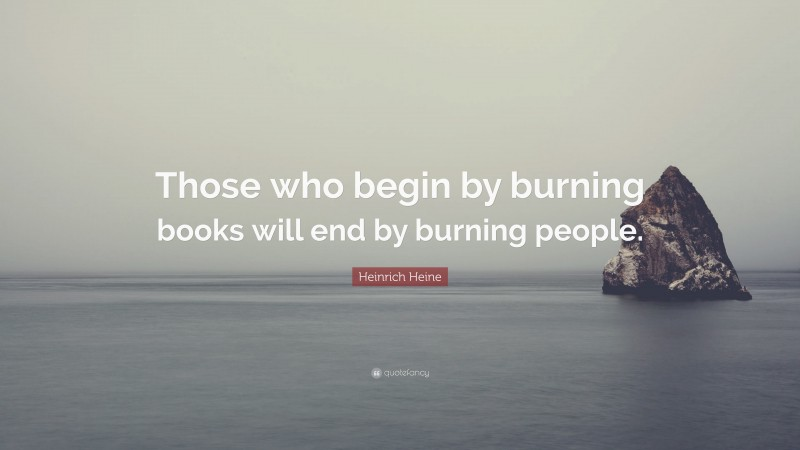"""Heinrich Heine Quote: """"Those who begin by burning books will end by burning people."""""""