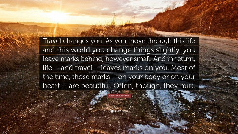 """Anthony Bourdain Quote: """"Travel changes you. As you move through this life and this world you change things slightly, you leave marks behind, however small. And in return, life – and travel – leaves marks on you. Most of the time, those marks – on your body or on your heart – are beautiful. Often, though, they hurt."""""""