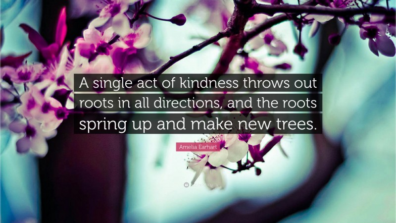 """Amelia Earhart Quote: """"A single act of kindness throws out roots in all directions, and the roots spring up and make new trees."""""""