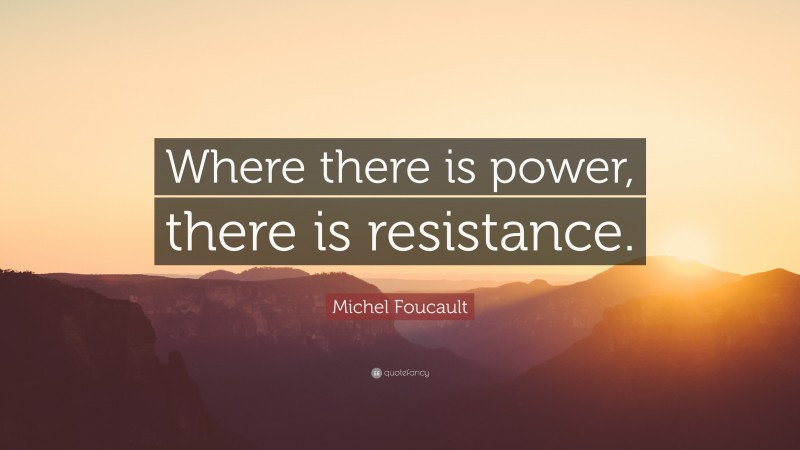 """Michel Foucault Quote: """"Where there is power, there is resistance."""""""