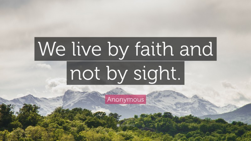 """Anonymous Quote: """"We live by faith and not by sight."""""""