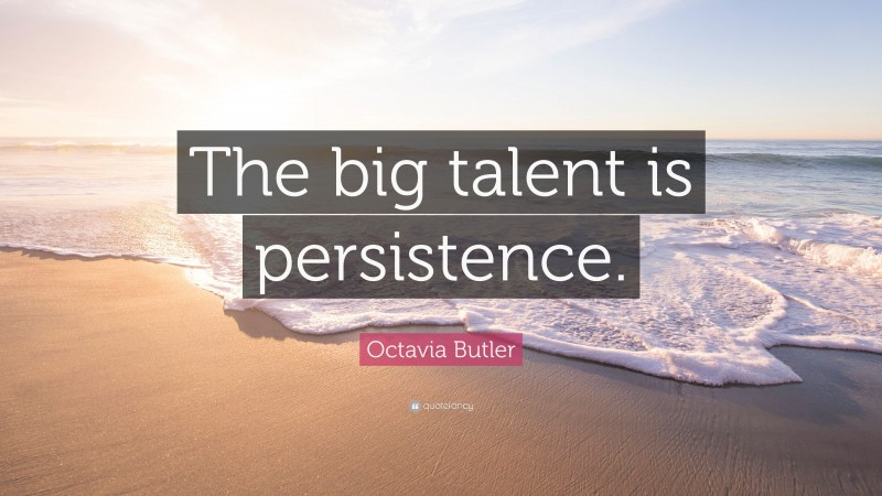 """Octavia Butler Quote: """"The big talent is persistence."""""""