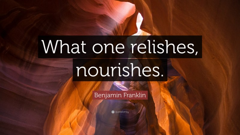 """Benjamin Franklin Quote: """"What one relishes, nourishes."""""""