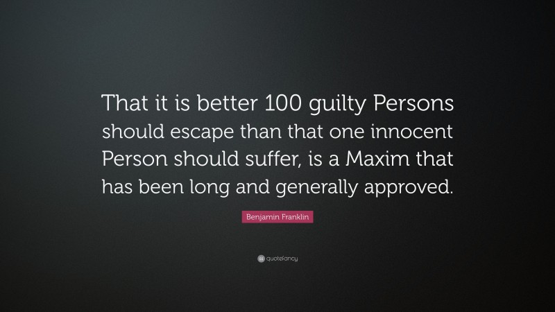 """Benjamin Franklin Quote: """"That it is better 100 guilty Persons should escape than that one innocent Person should suffer, is a Maxim that has been long and generally approved."""""""