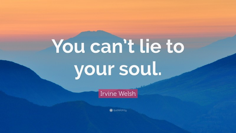 """Irvine Welsh Quote: """"You can't lie to your soul."""""""