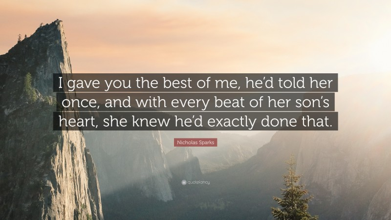 """Nicholas Sparks Quote: """"I gave you the best of me, he'd told her once, and with every beat of her son's heart, she knew he'd exactly done that."""""""