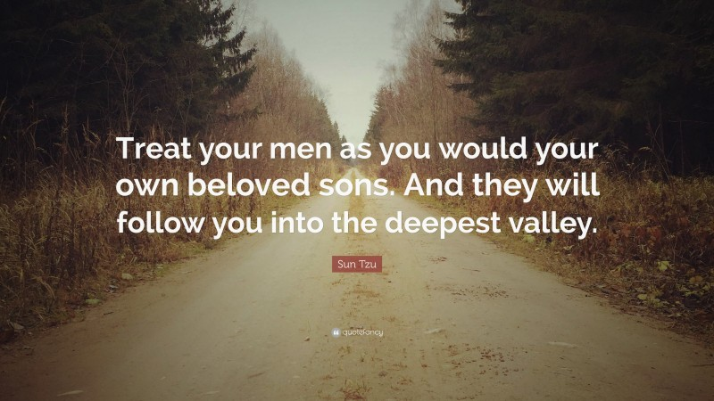 """Sun Tzu Quote: """"Treat your men as you would your own beloved sons. And they will follow you into the deepest valley."""""""
