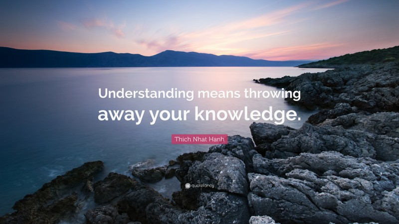 """Thich Nhat Hanh Quote: """"Understanding means throwing away your knowledge."""""""