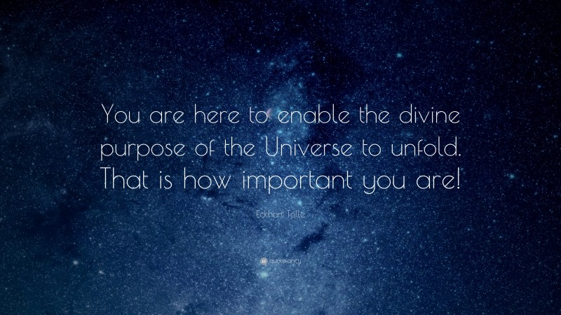 """Eckhart Tolle Quote: """"You are here to enable the divine purpose of the Universe to unfold. That is how important you are!"""""""