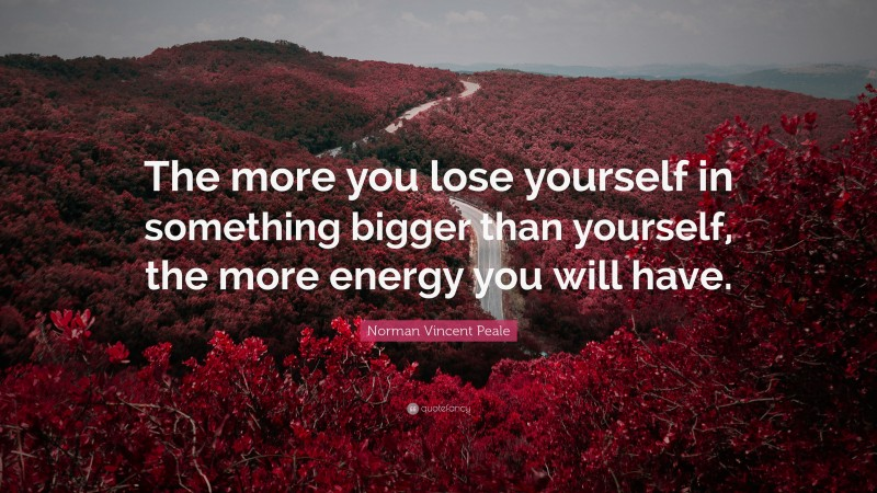 """Norman Vincent Peale Quote: """"The more you lose yourself in something bigger than yourself, the more energy you will have."""""""
