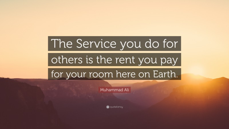 """Muhammad Ali Quote: """"The Service you do for others is the rent you pay for your room here on Earth."""""""
