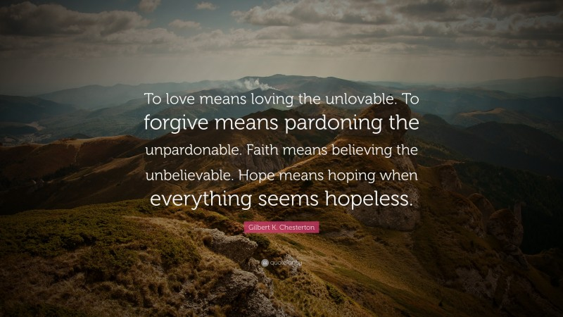 """Gilbert K. Chesterton Quote: """"To love means loving the unlovable. To forgive means pardoning the unpardonable. Faith means believing the unbelievable. Hope means hoping when everything seems hopeless."""""""
