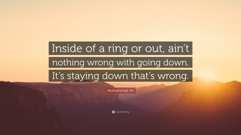 """Muhammad Ali Quote: """"Inside of a ring or out, ain't nothing wrong with going down. It's staying down that's wrong."""""""